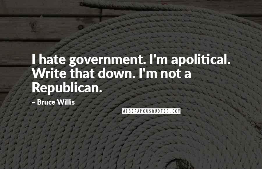 Bruce Willis quotes: I hate government. I'm apolitical. Write that down. I'm not a Republican.