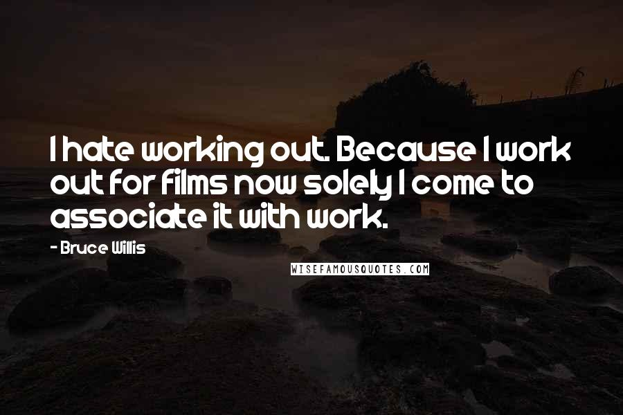 Bruce Willis quotes: I hate working out. Because I work out for films now solely I come to associate it with work.