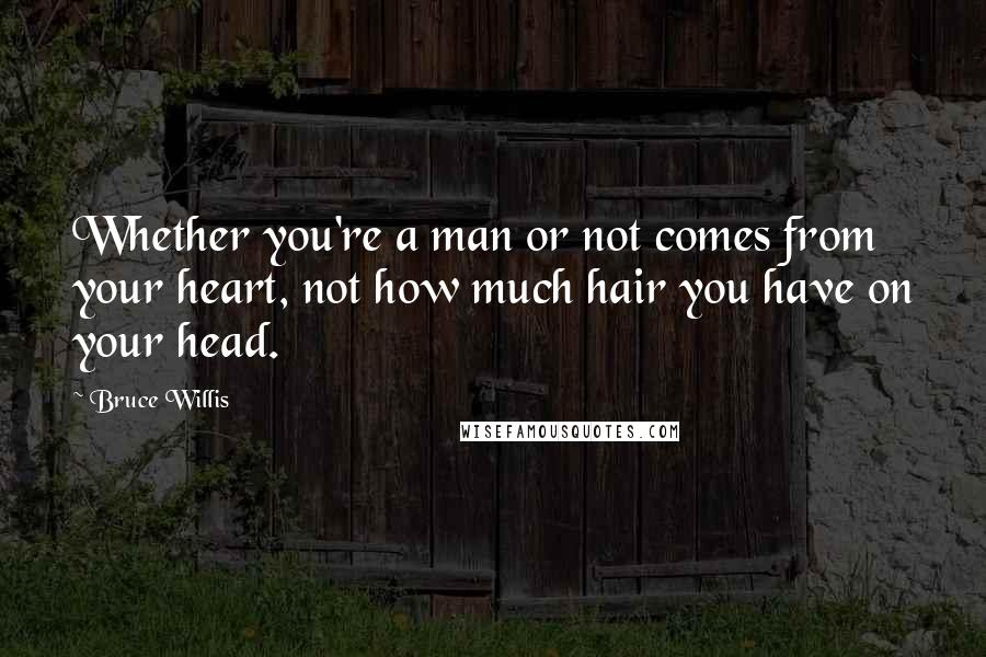 Bruce Willis quotes: Whether you're a man or not comes from your heart, not how much hair you have on your head.