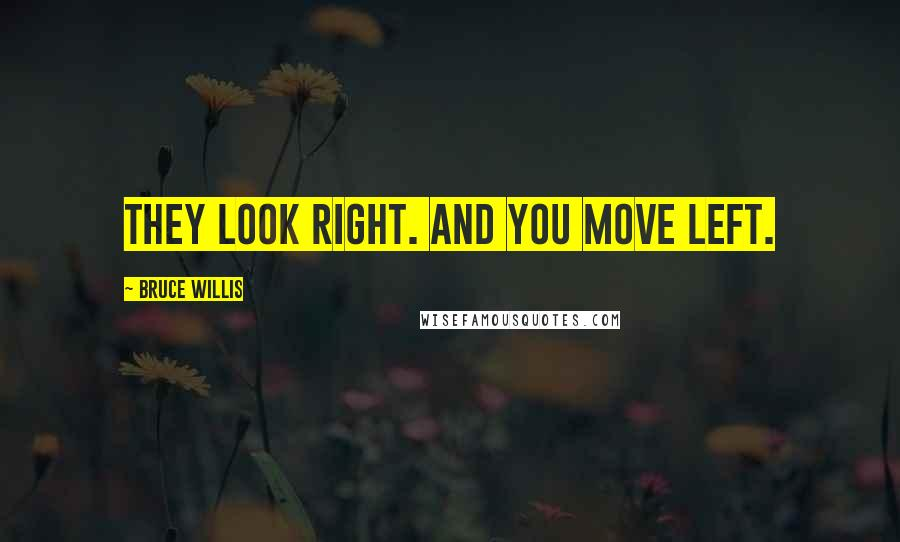 Bruce Willis quotes: They look right. And you move left.