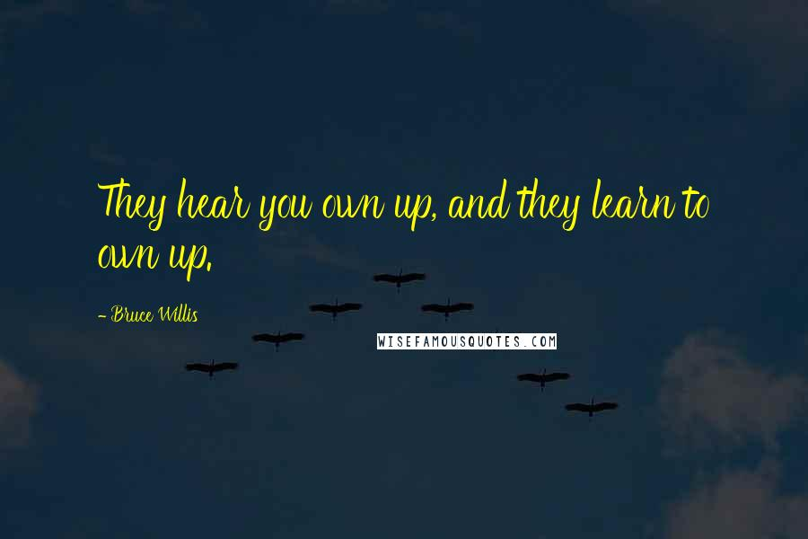 Bruce Willis quotes: They hear you own up, and they learn to own up.