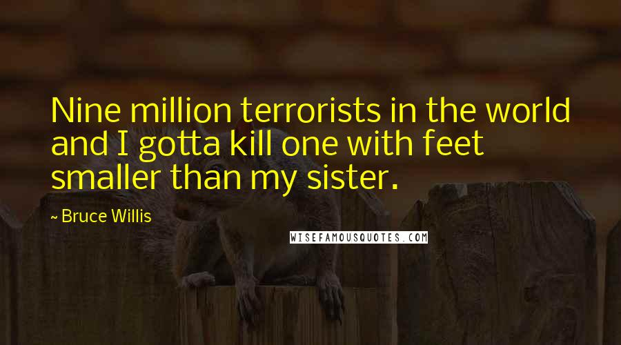 Bruce Willis quotes: Nine million terrorists in the world and I gotta kill one with feet smaller than my sister.