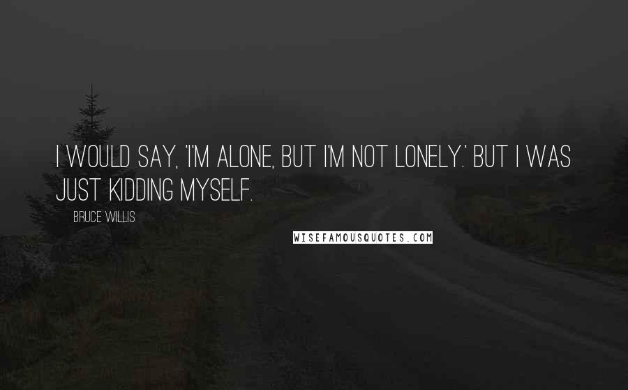 Bruce Willis quotes: I would say, 'I'm alone, but I'm not lonely.' But I was just kidding myself.