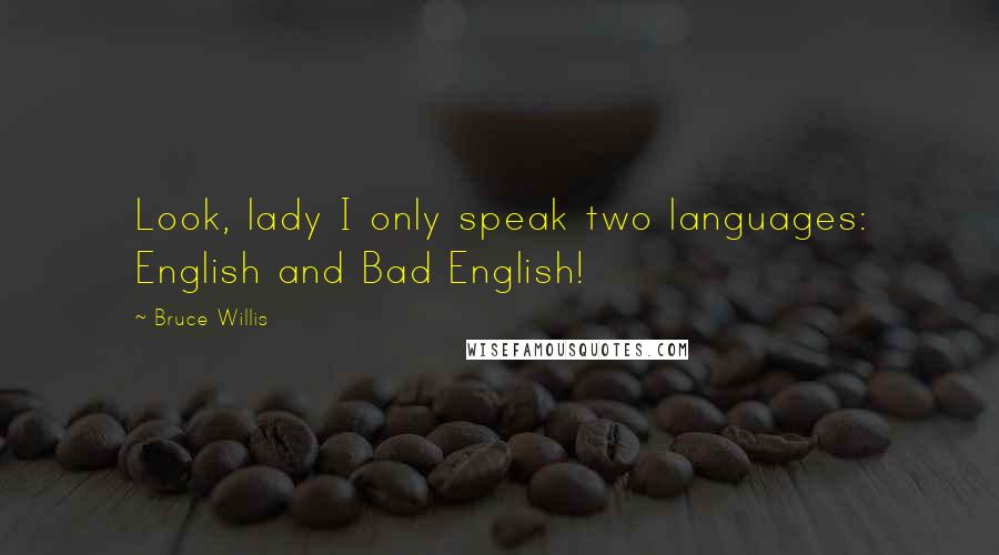 Bruce Willis quotes: Look, lady I only speak two languages: English and Bad English!