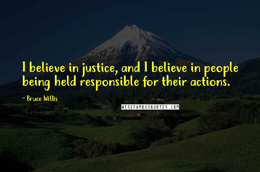 Bruce Willis quotes: I believe in justice, and I believe in people being held responsible for their actions.
