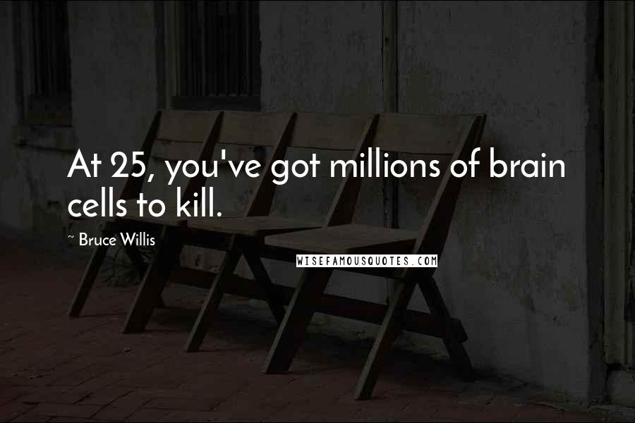 Bruce Willis quotes: At 25, you've got millions of brain cells to kill.