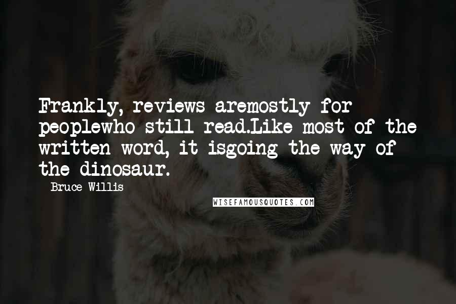 Bruce Willis quotes: Frankly, reviews aremostly for peoplewho still read.Like most of the written word, it isgoing the way of the dinosaur.