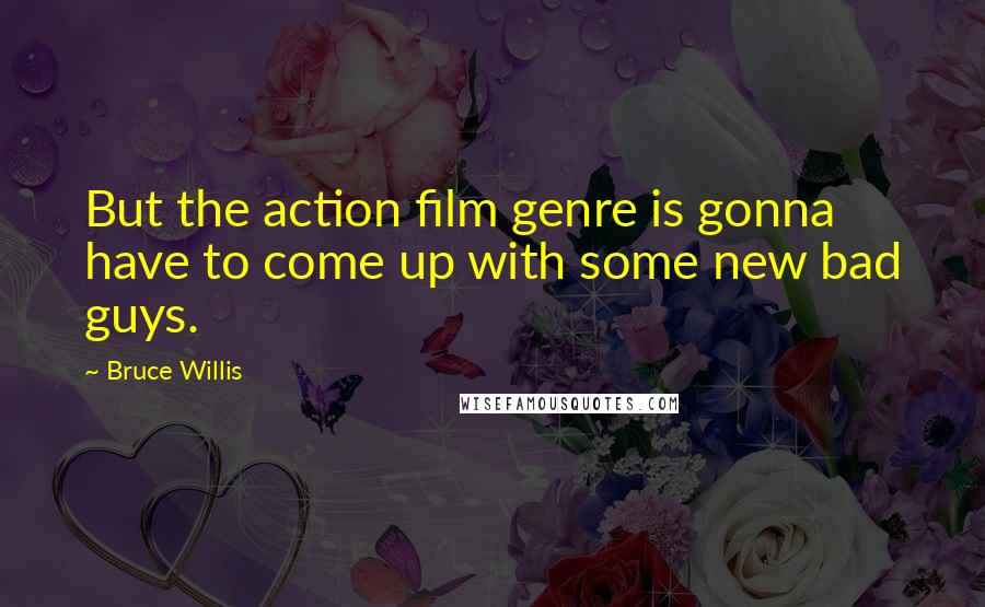 Bruce Willis quotes: But the action film genre is gonna have to come up with some new bad guys.