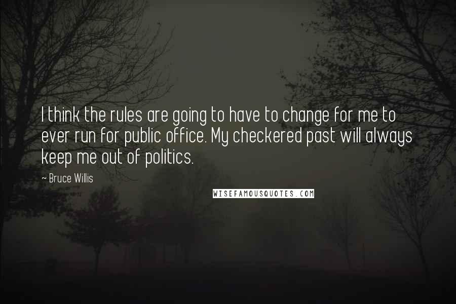 Bruce Willis quotes: I think the rules are going to have to change for me to ever run for public office. My checkered past will always keep me out of politics.