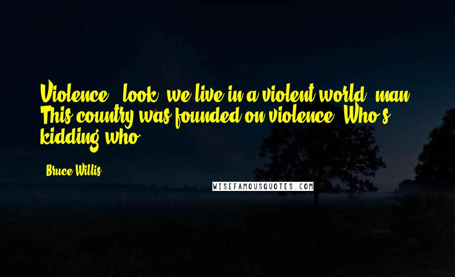Bruce Willis quotes: Violence - look, we live in a violent world, man. This country was founded on violence. Who's kidding who?