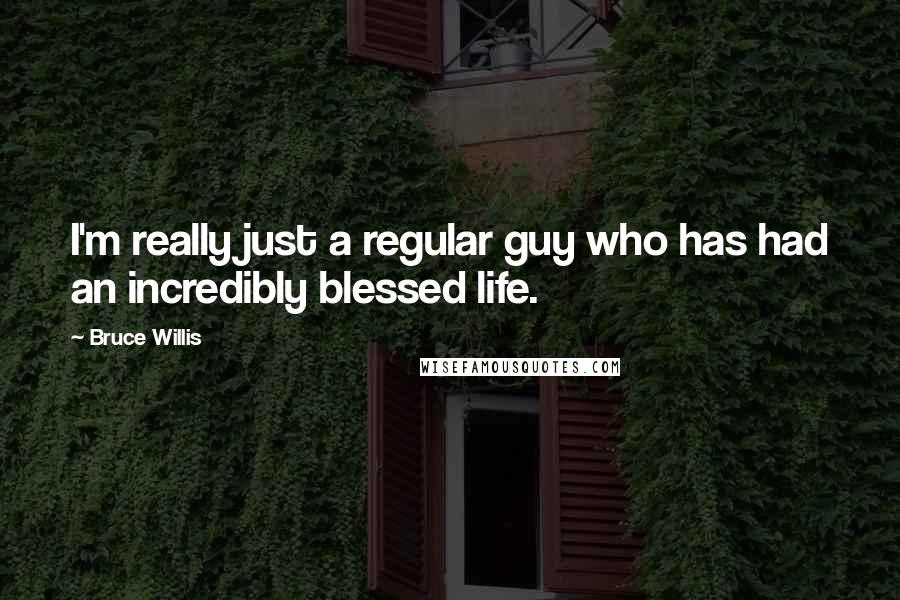 Bruce Willis quotes: I'm really just a regular guy who has had an incredibly blessed life.