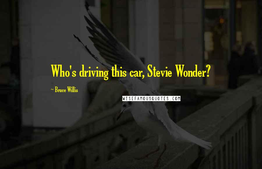 Bruce Willis quotes: Who's driving this car, Stevie Wonder?
