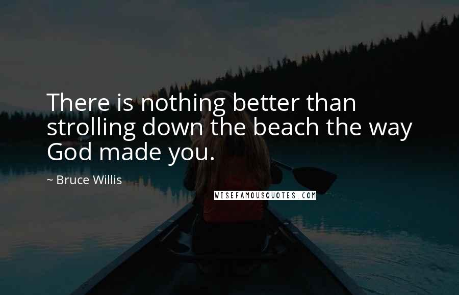 Bruce Willis quotes: There is nothing better than strolling down the beach the way God made you.