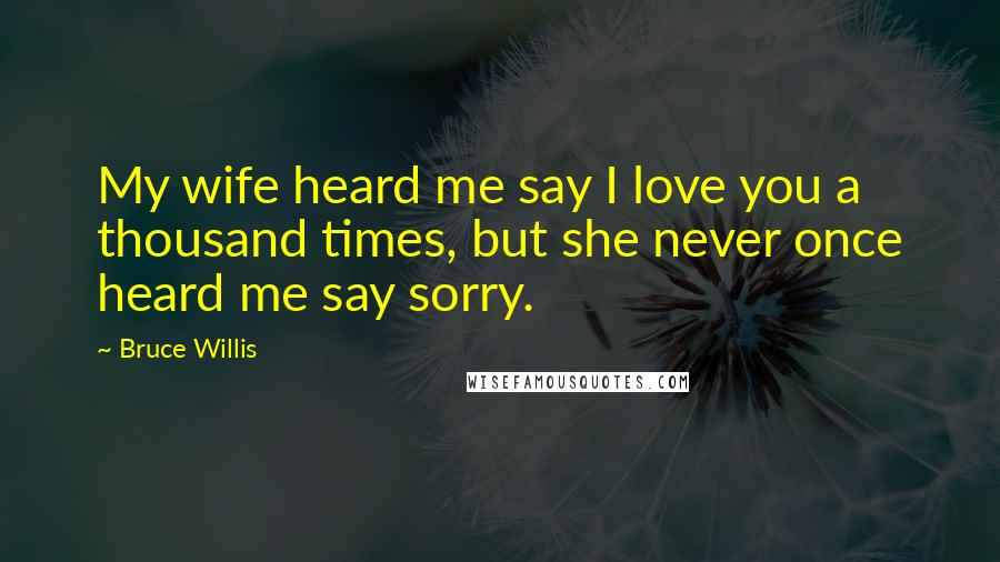 Bruce Willis quotes: My wife heard me say I love you a thousand times, but she never once heard me say sorry.