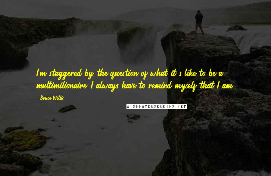 Bruce Willis quotes: I'm staggered by the question of what it's like to be a multimilionaire. I always have to remind myself that I am.