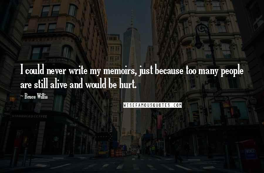 Bruce Willis quotes: I could never write my memoirs, just because too many people are still alive and would be hurt.