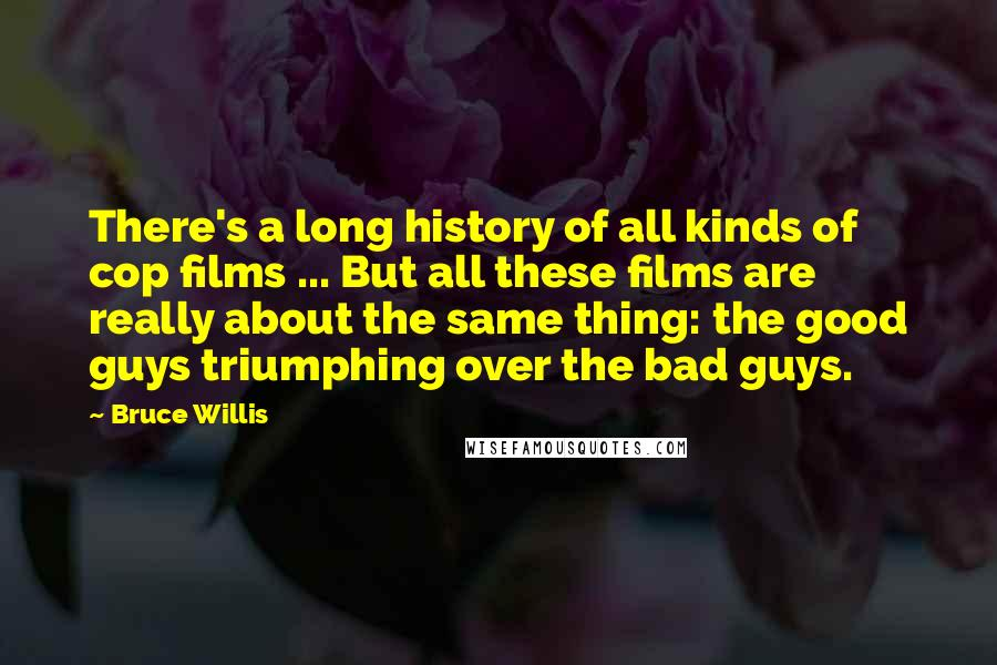 Bruce Willis quotes: There's a long history of all kinds of cop films ... But all these films are really about the same thing: the good guys triumphing over the bad guys.