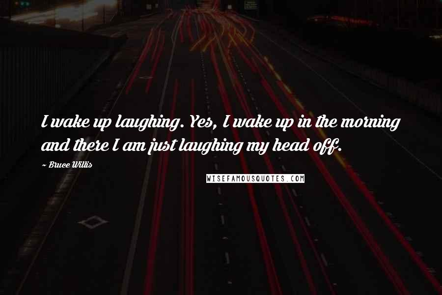 Bruce Willis quotes: I wake up laughing. Yes, I wake up in the morning and there I am just laughing my head off.