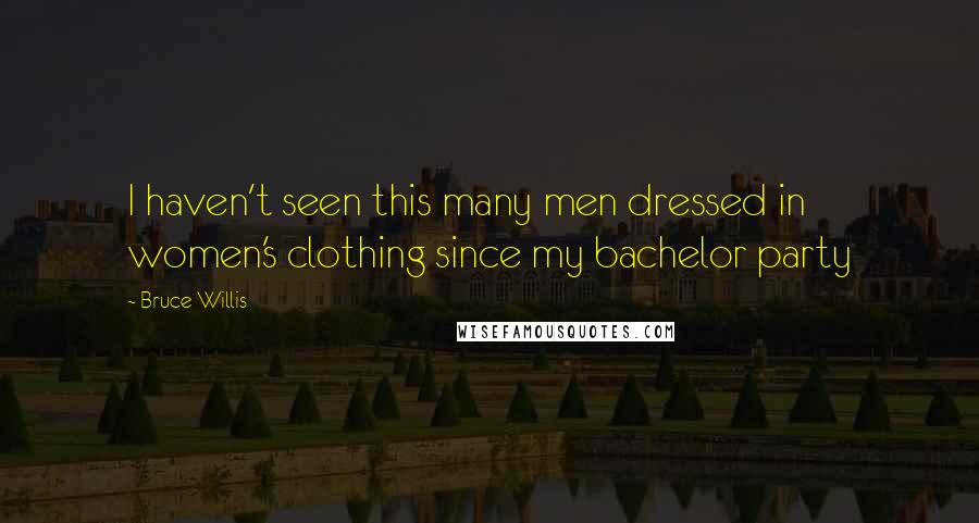 Bruce Willis quotes: I haven't seen this many men dressed in women's clothing since my bachelor party