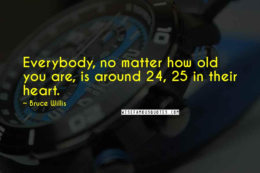 Bruce Willis quotes: Everybody, no matter how old you are, is around 24, 25 in their heart.