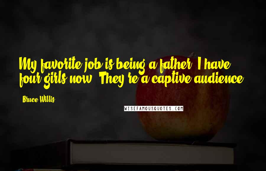 Bruce Willis quotes: My favorite job is being a father. I have four girls now. They're a captive audience.
