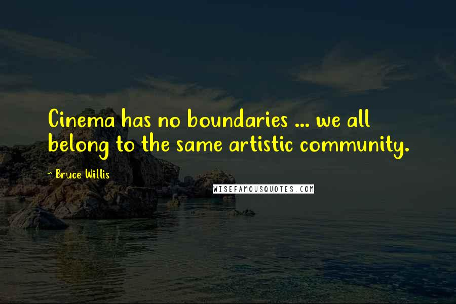 Bruce Willis quotes: Cinema has no boundaries ... we all belong to the same artistic community.