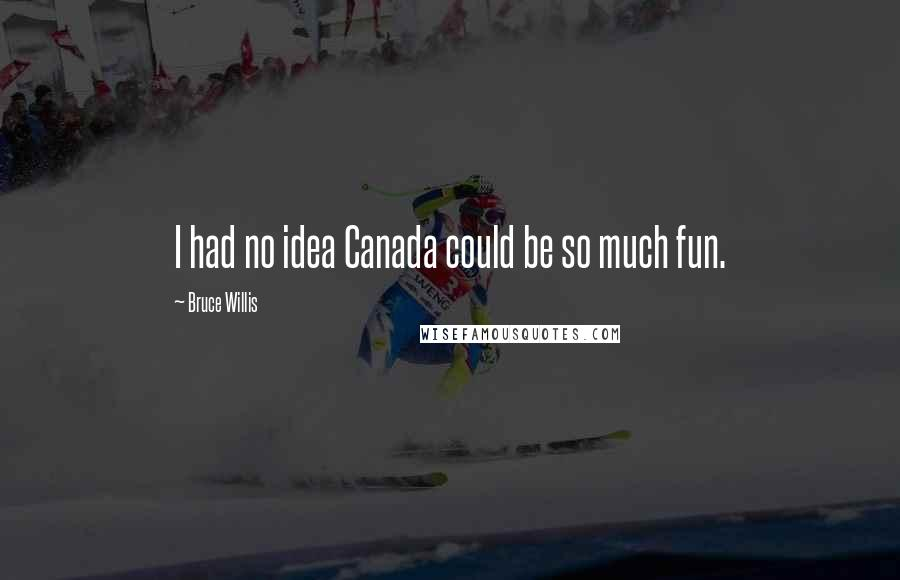 Bruce Willis quotes: I had no idea Canada could be so much fun.