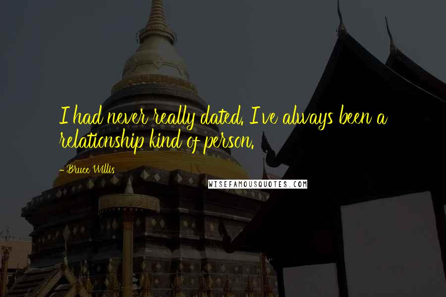 Bruce Willis quotes: I had never really dated. I've always been a relationship kind of person.