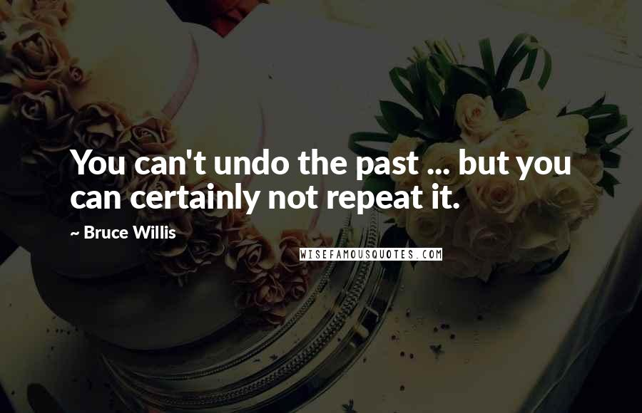 Bruce Willis quotes: You can't undo the past ... but you can certainly not repeat it.