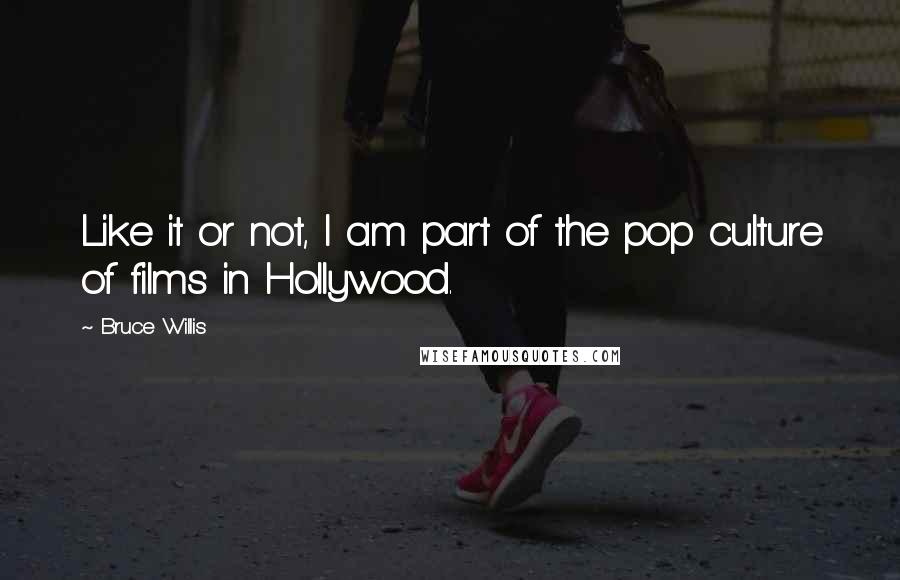 Bruce Willis quotes: Like it or not, I am part of the pop culture of films in Hollywood.