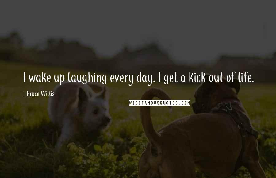 Bruce Willis quotes: I wake up laughing every day. I get a kick out of life.
