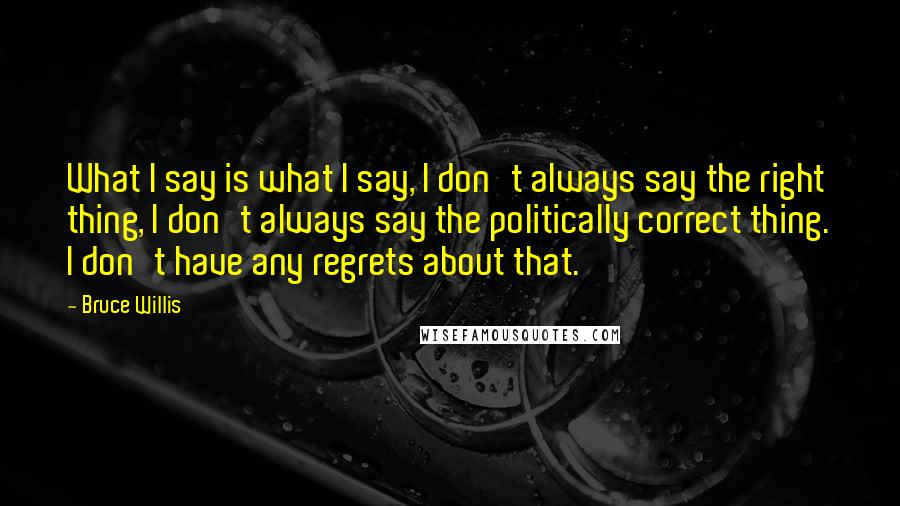 Bruce Willis quotes: What I say is what I say, I don't always say the right thing, I don't always say the politically correct thing. I don't have any regrets about that.