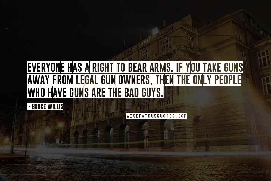 Bruce Willis quotes: Everyone has a right to bear arms. If you take guns away from legal gun owners, then the only people who have guns are the bad guys.