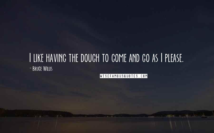 Bruce Willis quotes: I like having the dough to come and go as I please.