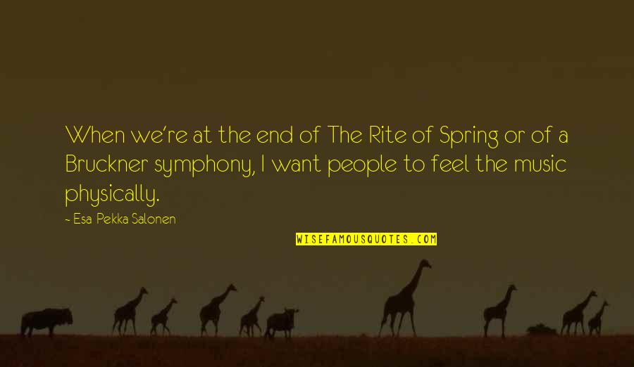 Bruckner Quotes By Esa-Pekka Salonen: When we're at the end of The Rite