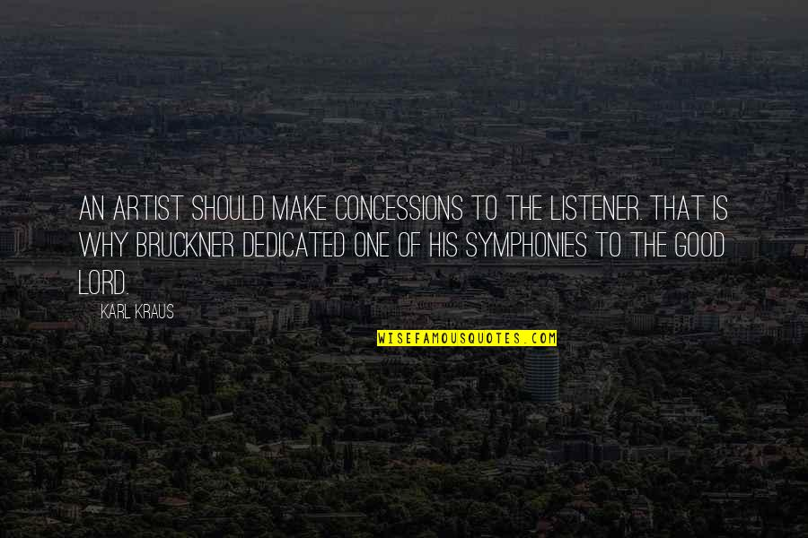Bruckner Quotes By Karl Kraus: An artist should make concessions to the listener.