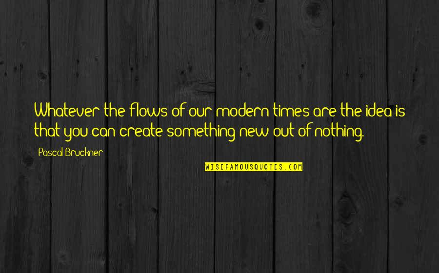 Bruckner Quotes By Pascal Bruckner: Whatever the flows of our modern times are