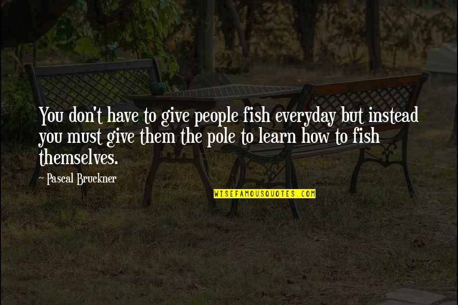 Bruckner Quotes By Pascal Bruckner: You don't have to give people fish everyday