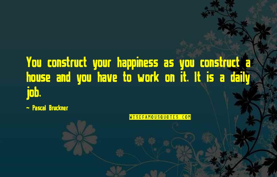 Bruckner Quotes By Pascal Bruckner: You construct your happiness as you construct a