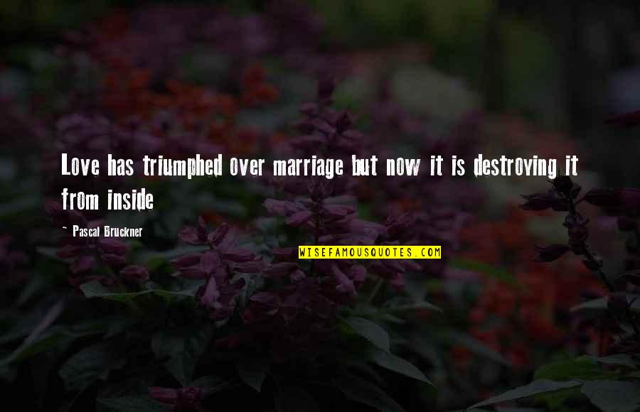 Bruckner Quotes By Pascal Bruckner: Love has triumphed over marriage but now it