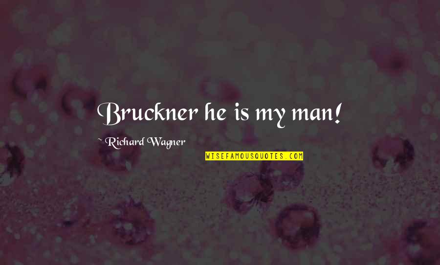 Bruckner Quotes By Richard Wagner: Bruckner he is my man!