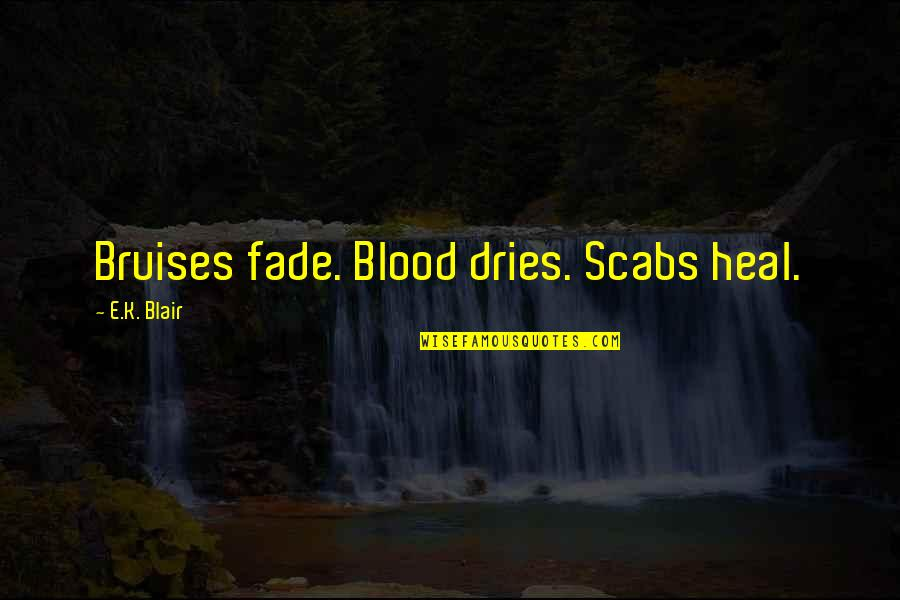 Bruises Fade Quotes By E.K. Blair: Bruises fade. Blood dries. Scabs heal.