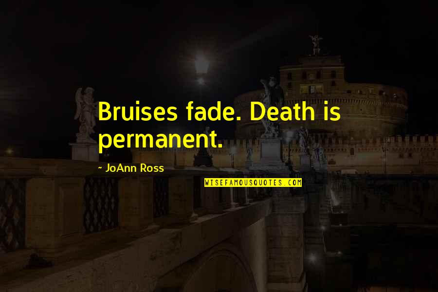 Bruises Fade Quotes By JoAnn Ross: Bruises fade. Death is permanent.