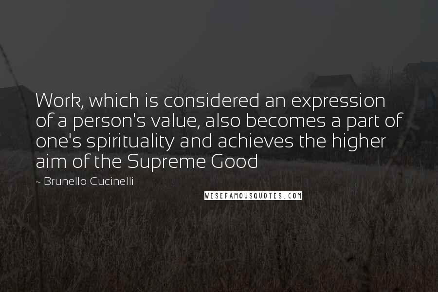 Brunello Cucinelli quotes: Work, which is considered an expression of a person's value, also becomes a part of one's spirituality and achieves the higher aim of the Supreme Good