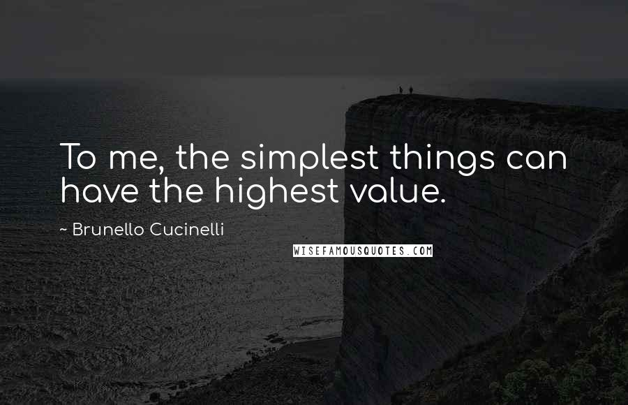 Brunello Cucinelli quotes: To me, the simplest things can have the highest value.