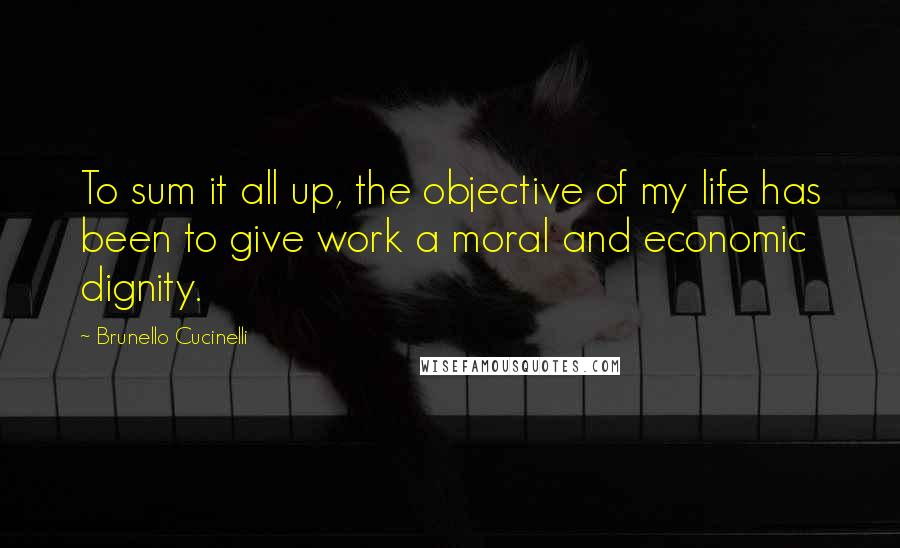 Brunello Cucinelli quotes: To sum it all up, the objective of my life has been to give work a moral and economic dignity.