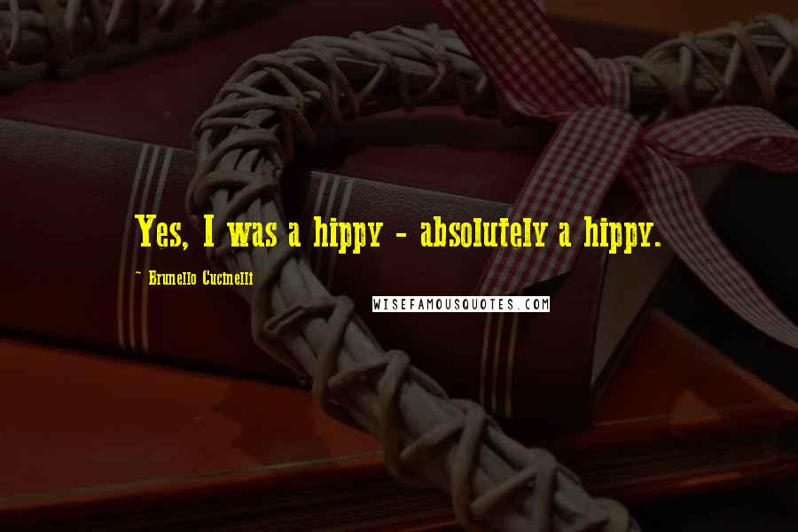 Brunello Cucinelli quotes: Yes, I was a hippy - absolutely a hippy.