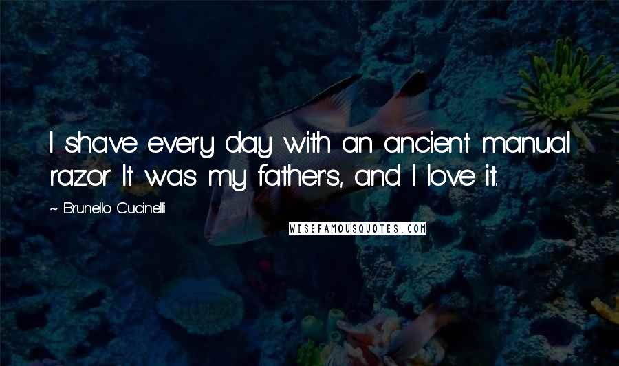 Brunello Cucinelli quotes: I shave every day with an ancient manual razor. It was my father's, and I love it.