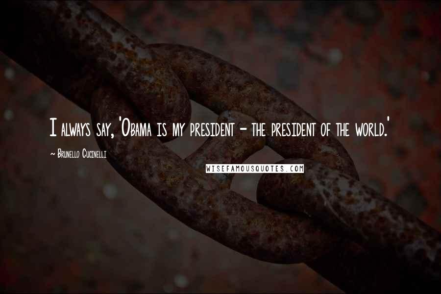 Brunello Cucinelli quotes: I always say, 'Obama is my president - the president of the world.'