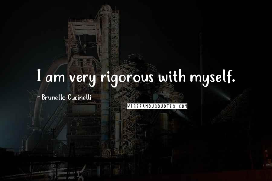 Brunello Cucinelli quotes: I am very rigorous with myself.